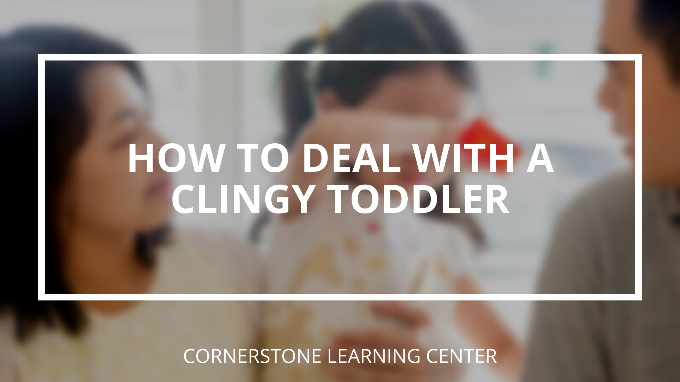 how to deal with a clingy toddler